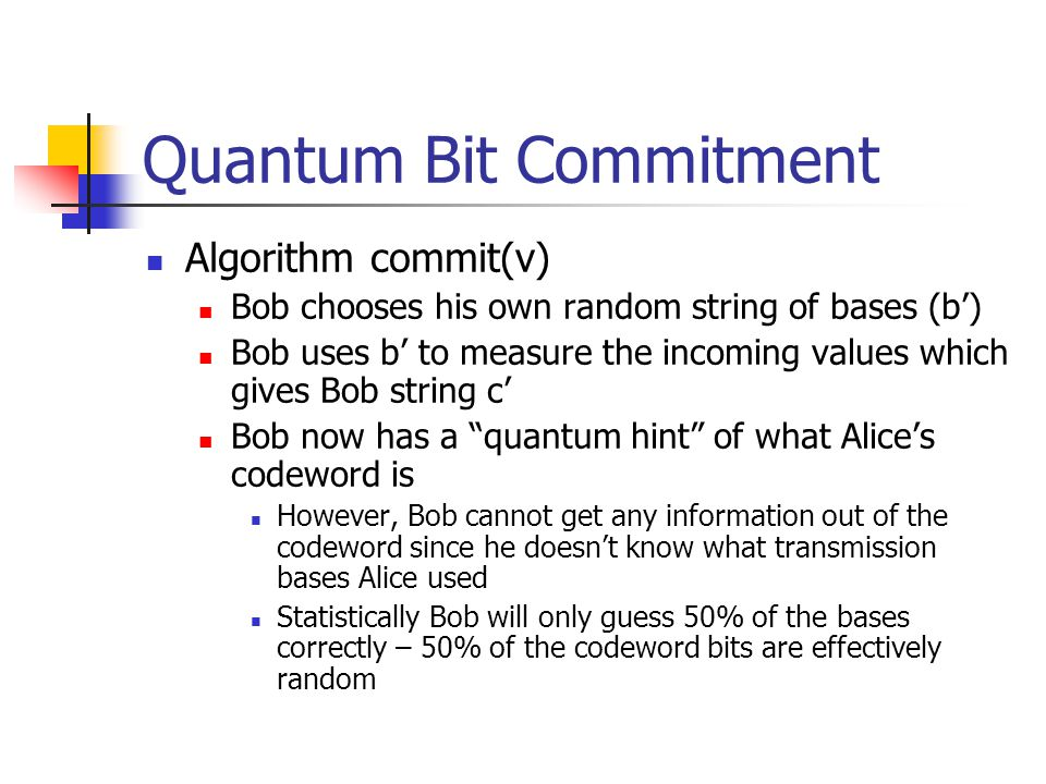 Quantum Bit Commitment Algorithm commit(v) Bob chooses his own random string of bases (b') Bob uses b' to measure the incoming values which gives Bob string c' Bob now has a quantum hint of what Alice's codeword is However, Bob cannot get any information out of the codeword since he doesn't know what transmission bases Alice used Statistically Bob will only guess 50% of the bases correctly – 50% of the codeword bits are effectively random