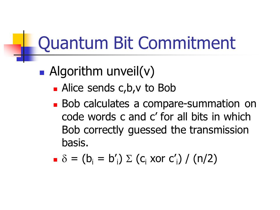 Quantum Bit Commitment Algorithm unveil(v) Alice sends c,b,v to Bob Bob calculates a compare-summation on code words c and c' for all bits in which Bob correctly guessed the transmission basis.