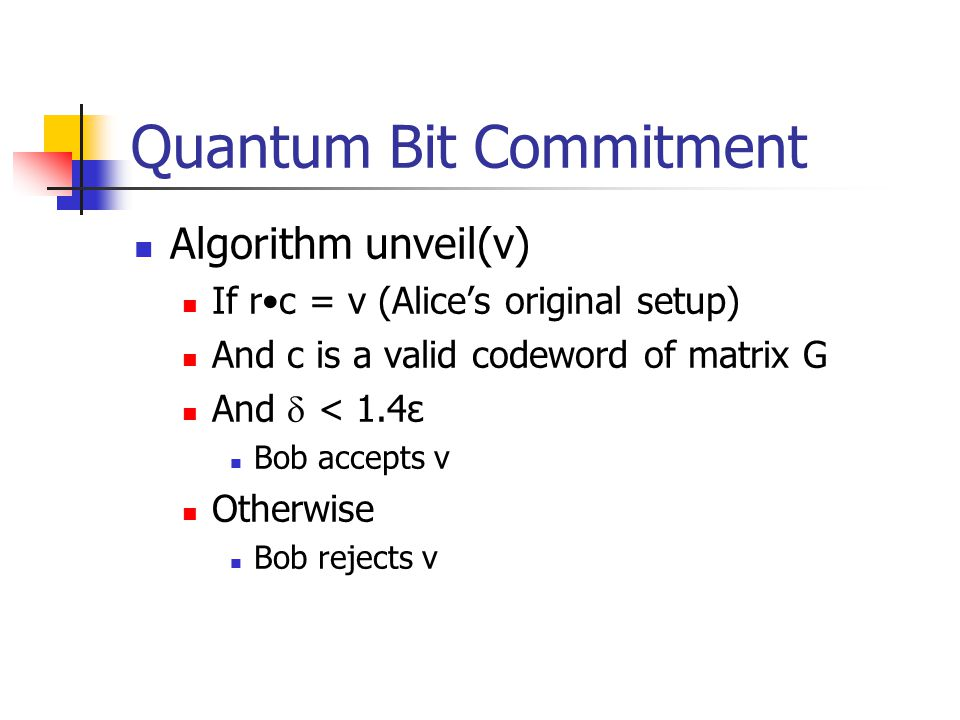 Quantum Bit Commitment Algorithm unveil(v) If rc = v (Alice's original setup) And c is a valid codeword of matrix G And  < 1.4ε Bob accepts v Otherwise Bob rejects v