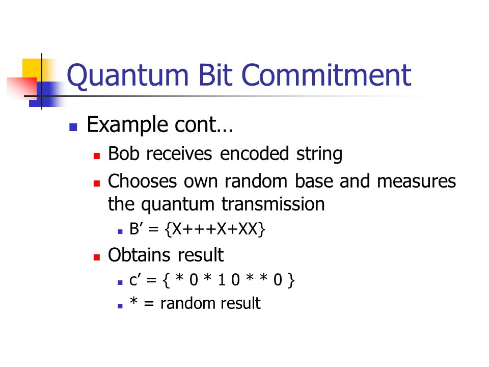 Quantum Bit Commitment Example cont… Bob receives encoded string Chooses own random base and measures the quantum transmission B' = {X+++X+XX} Obtains result c' = { * 0 * 1 0 * * 0 } * = random result