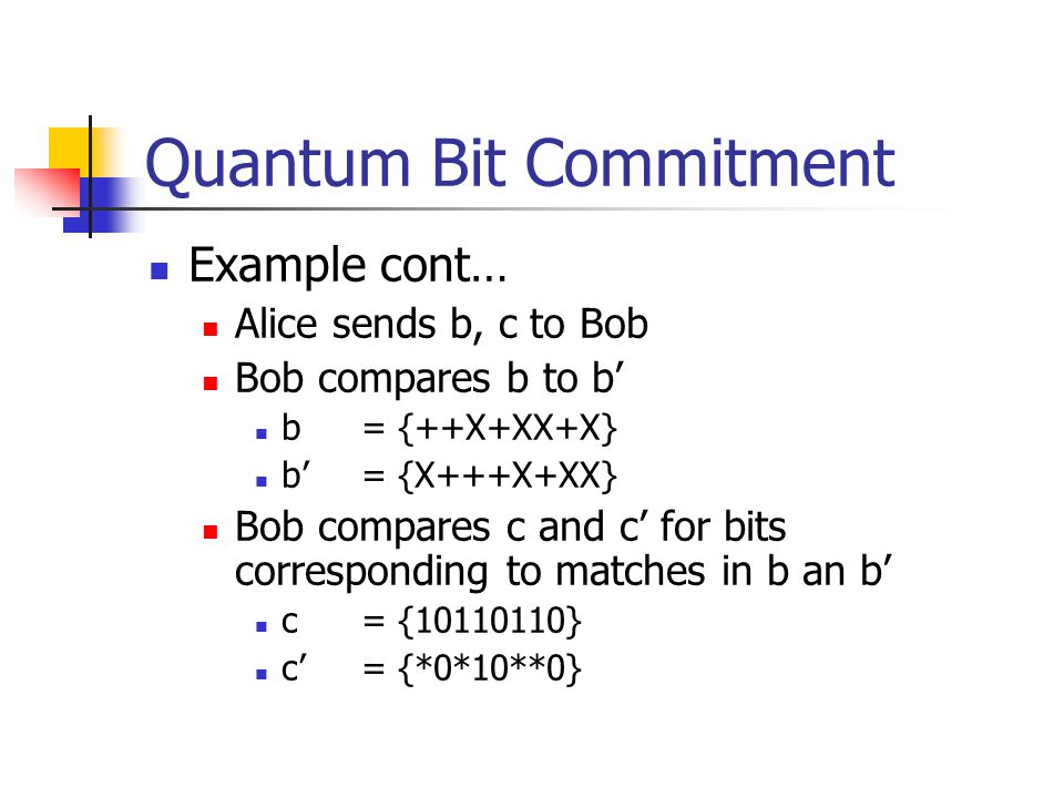 Example cont… Alice sends b, c to Bob Bob compares b to b' b= {++X+XX+X} b'= {X+++X+XX} Bob compares c and c' for bits corresponding to matches in b an b' c = { } c'= {*0*10**0} Quantum Bit Commitment