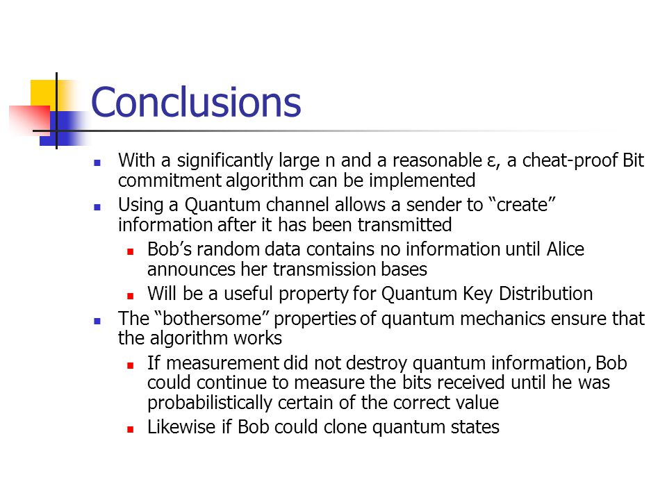 Conclusions With a significantly large n and a reasonable ε, a cheat-proof Bit commitment algorithm can be implemented Using a Quantum channel allows a sender to create information after it has been transmitted Bob's random data contains no information until Alice announces her transmission bases Will be a useful property for Quantum Key Distribution The bothersome properties of quantum mechanics ensure that the algorithm works If measurement did not destroy quantum information, Bob could continue to measure the bits received until he was probabilistically certain of the correct value Likewise if Bob could clone quantum states