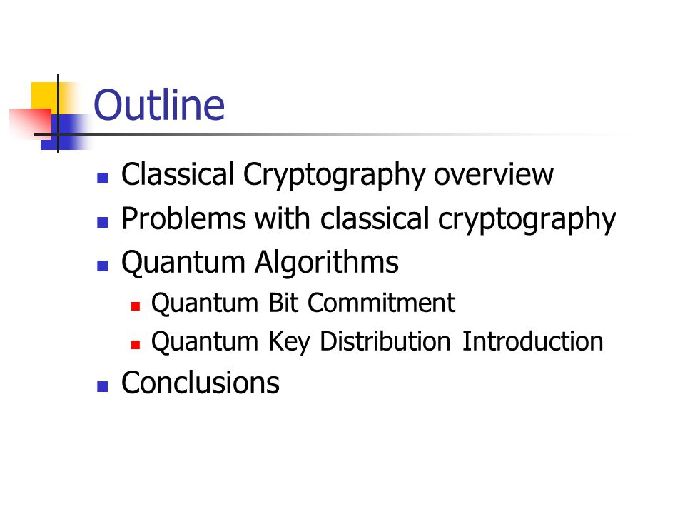 Outline Classical Cryptography overview Problems with classical cryptography Quantum Algorithms Quantum Bit Commitment Quantum Key Distribution Introduction Conclusions