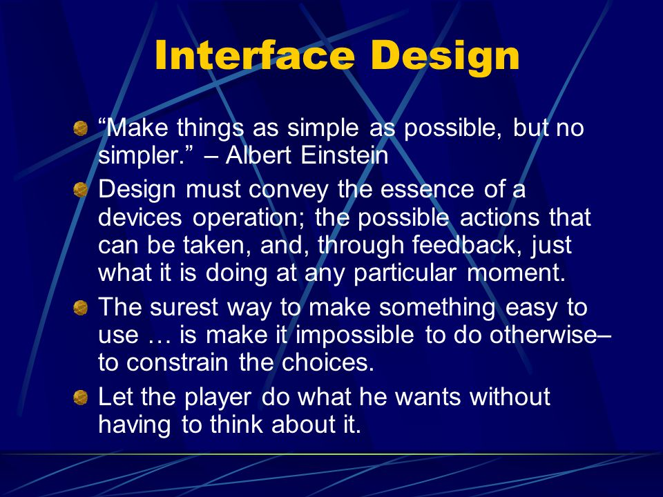 Interface Design Make things as simple as possible, but no simpler. – Albert Einstein Design must convey the essence of a devices operation; the possible actions that can be taken, and, through feedback, just what it is doing at any particular moment.