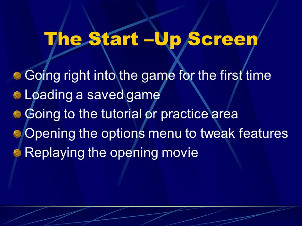 The Start –Up Screen Going right into the game for the first time Loading a saved game Going to the tutorial or practice area Opening the options menu to tweak features Replaying the opening movie