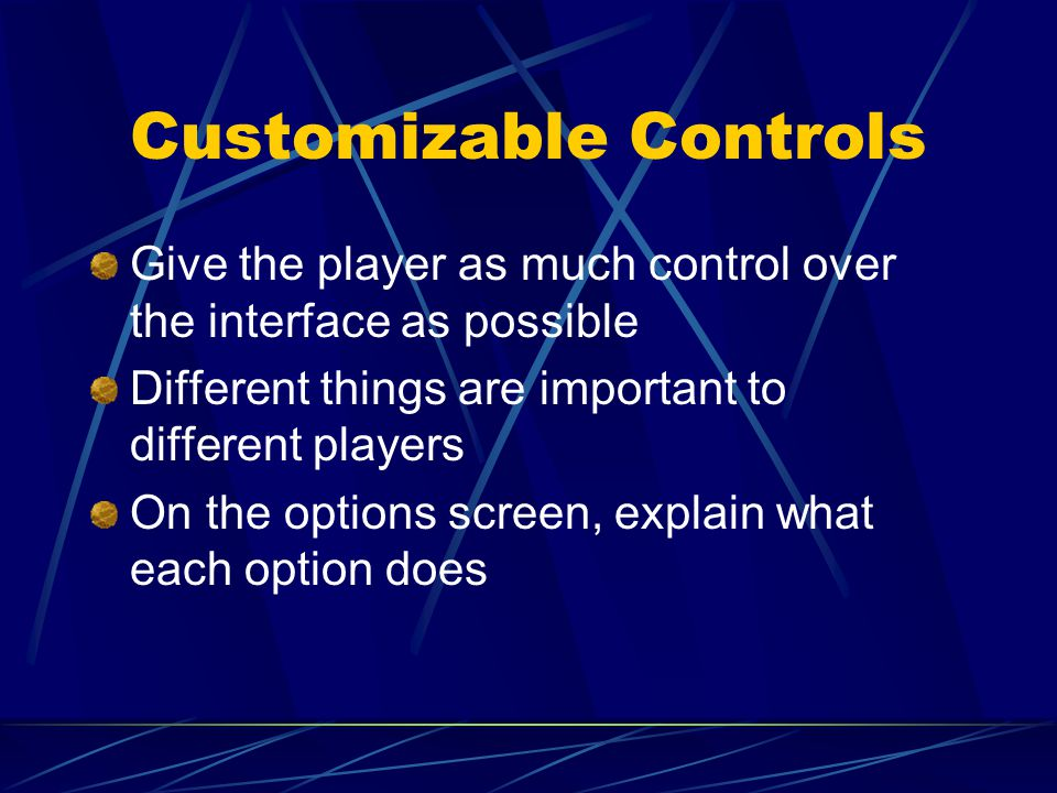 Customizable Controls Give the player as much control over the interface as possible Different things are important to different players On the options screen, explain what each option does