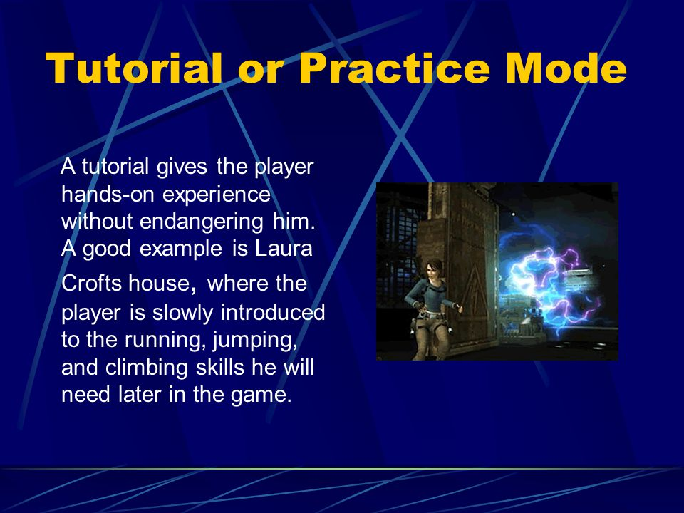 Tutorial or Practice Mode A tutorial gives the player hands-on experience without endangering him.