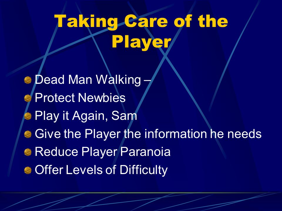 Taking Care of the Player Dead Man Walking – Protect Newbies Play it Again, Sam Give the Player the information he needs Reduce Player Paranoia Offer Levels of Difficulty