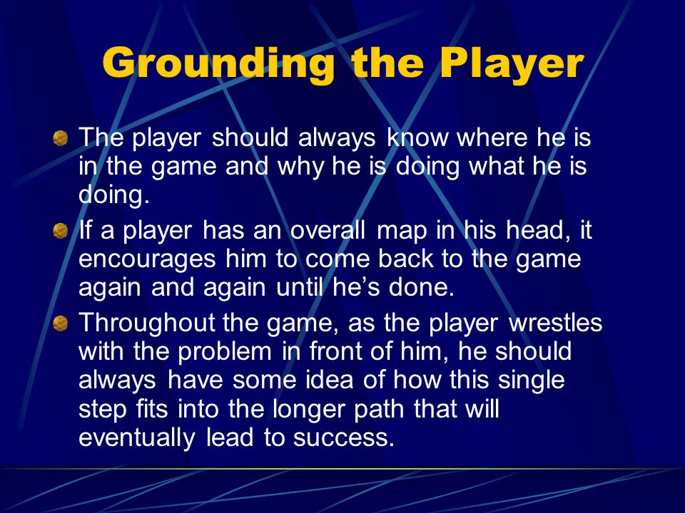 Grounding the Player The player should always know where he is in the game and why he is doing what he is doing.