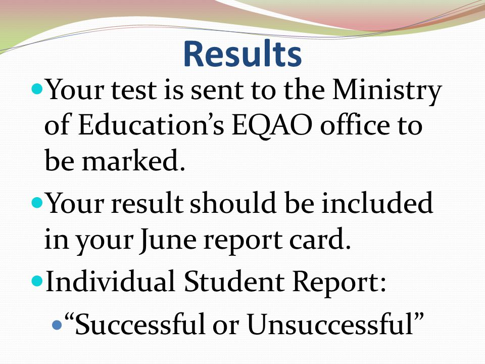 Results Your test is sent to the Ministry of Education's EQAO office to be marked.