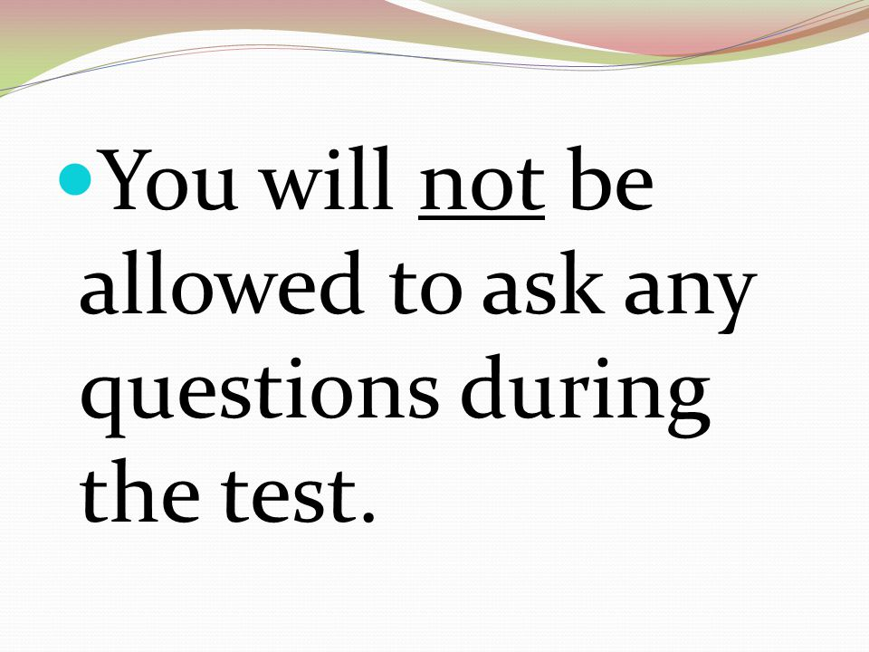 You will not be allowed to ask any questions during the test.