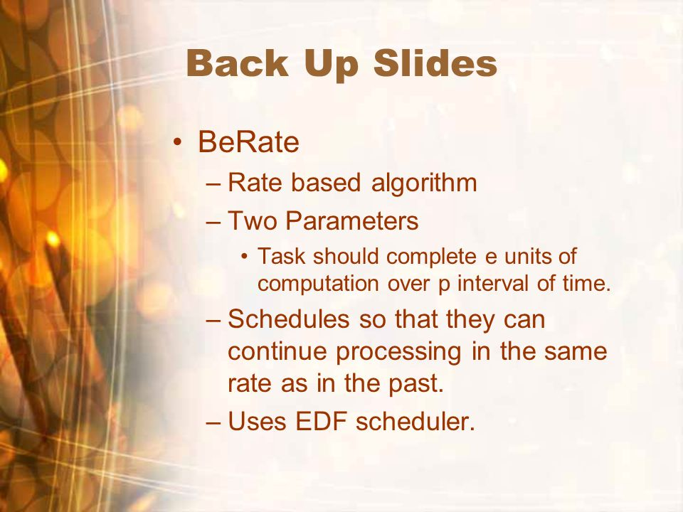 Back Up Slides BeRate –Rate based algorithm –Two Parameters Task should complete e units of computation over p interval of time.