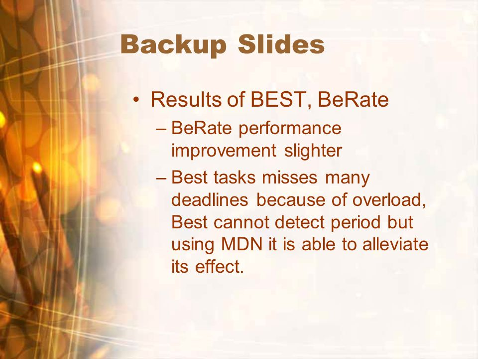 Backup Slides Results of BEST, BeRate –BeRate performance improvement slighter –Best tasks misses many deadlines because of overload, Best cannot detect period but using MDN it is able to alleviate its effect.
