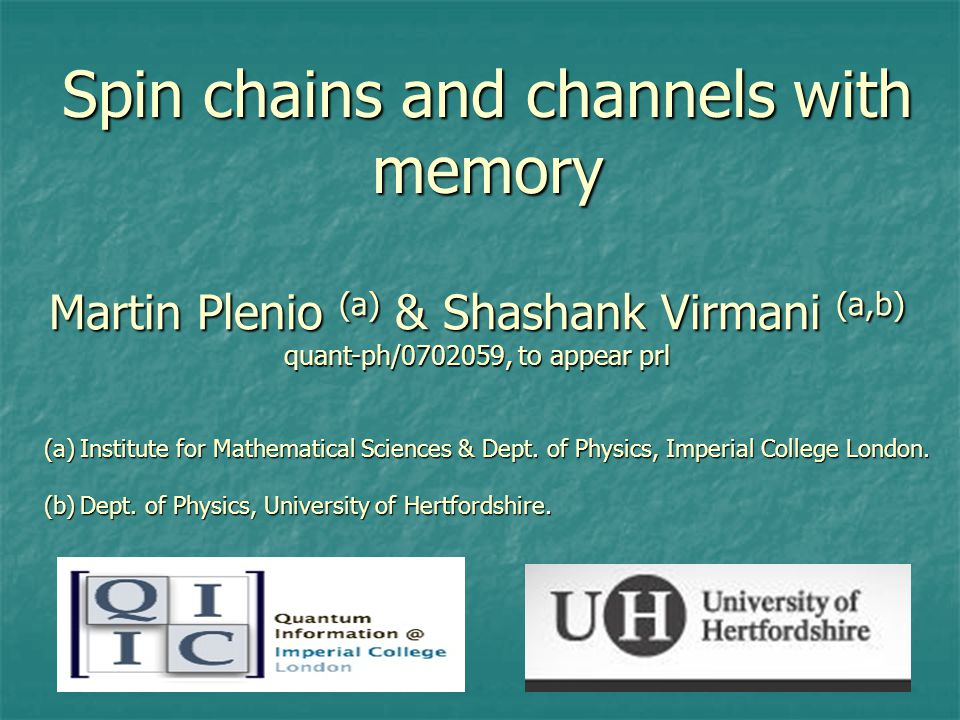 Spin chains and channels with memory Martin Plenio (a) & Shashank Virmani (a,b) quant-ph/ , to appear prl (a)Institute for Mathematical Sciences & Dept.