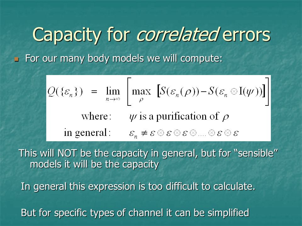 Capacity for correlated errors For our many body models we will compute: For our many body models we will compute: In general this expression is too difficult to calculate.