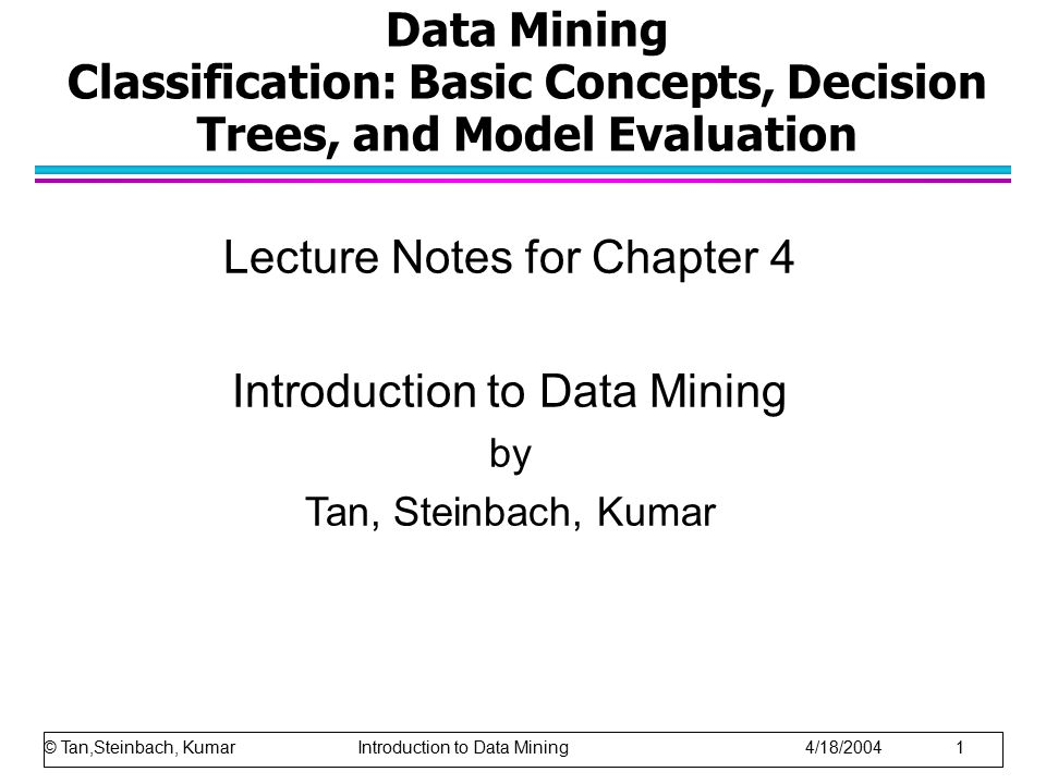 Data Mining Classification: Basic Concepts, Decision Trees, and Model Evaluation Lecture Notes for Chapter 4 Introduction to Data Mining by Tan, Steinbach, Kumar © Tan,Steinbach, Kumar Introduction to Data Mining 4/18/2004 1
