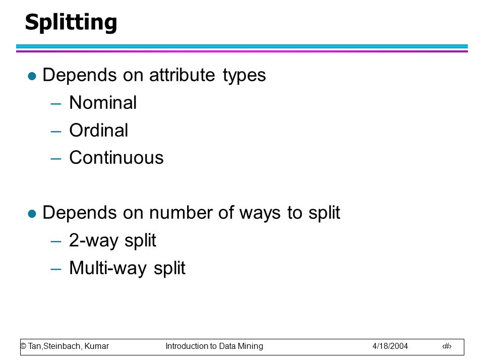 © Tan,Steinbach, Kumar Introduction to Data Mining 4/18/2004 19 Splitting l Depends on attribute types –Nominal –Ordinal –Continuous l Depends on number of ways to split –2-way split –Multi-way split