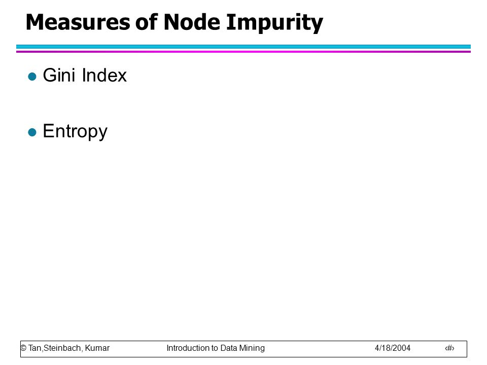 © Tan,Steinbach, Kumar Introduction to Data Mining 4/18/2004 24 Measures of Node Impurity l Gini Index l Entropy