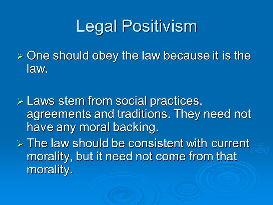 Legal Positivism  One should obey the law because it is the law.