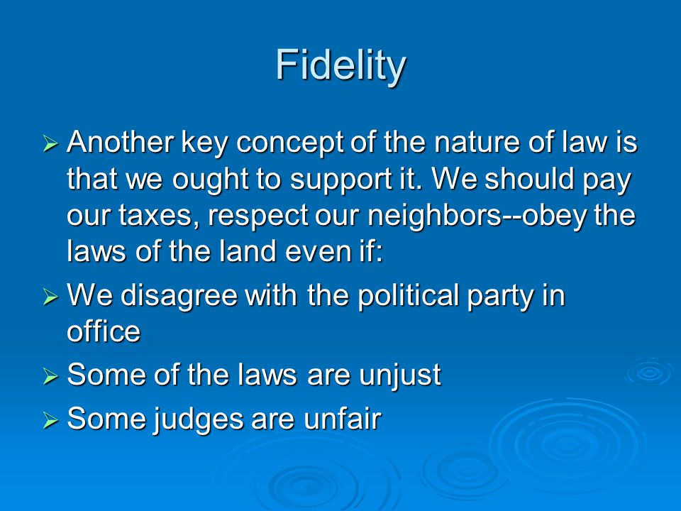 Fidelity  Another key concept of the nature of law is that we ought to support it.