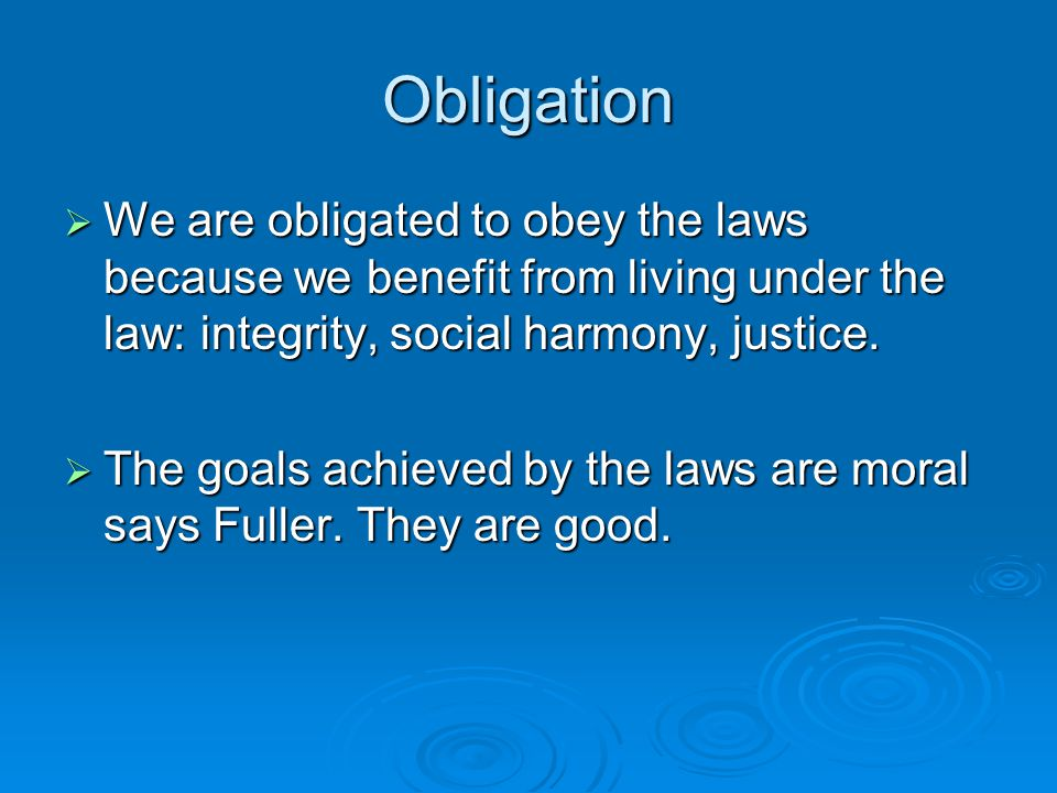 Obligation  We are obligated to obey the laws because we benefit from living under the law: integrity, social harmony, justice.
