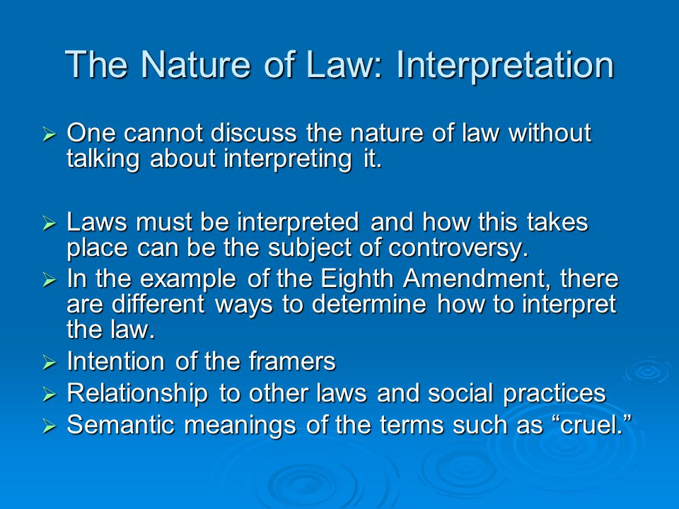 The Nature of Law: Interpretation  One cannot discuss the nature of law without talking about interpreting it.