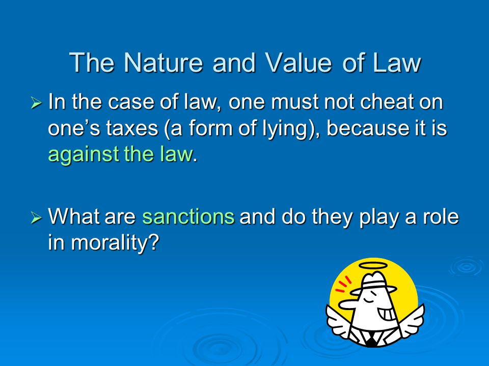 The Nature and Value of Law  In the case of law, one must not cheat on one's taxes (a form of lying), because it is against the law.
