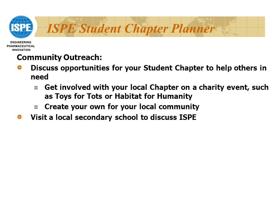 ISPE Student Chapter Planner Community Outreach: Discuss opportunities for your Student Chapter to help others in need Get involved with your local Chapter on a charity event, such as Toys for Tots or Habitat for Humanity Create your own for your local community Visit a local secondary school to discuss ISPE