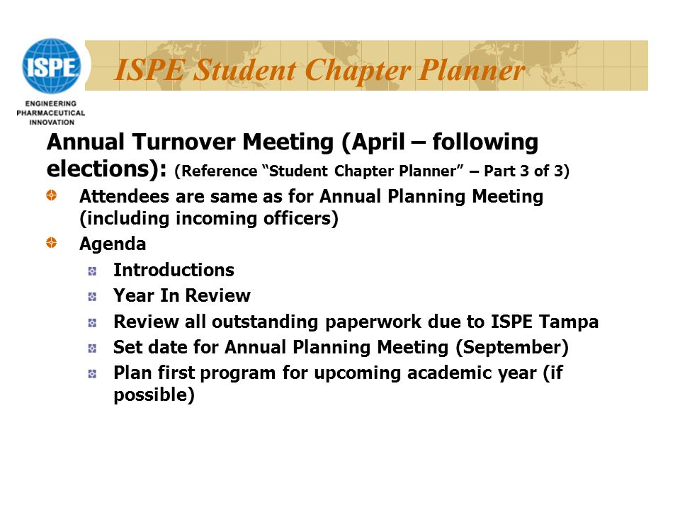 ISPE Student Chapter Planner Attendees are same as for Annual Planning Meeting (including incoming officers) Agenda Introductions Year In Review Review all outstanding paperwork due to ISPE Tampa Set date for Annual Planning Meeting (September) Plan first program for upcoming academic year (if possible) Annual Turnover Meeting (April – following elections): (Reference Student Chapter Planner – Part 3 of 3)