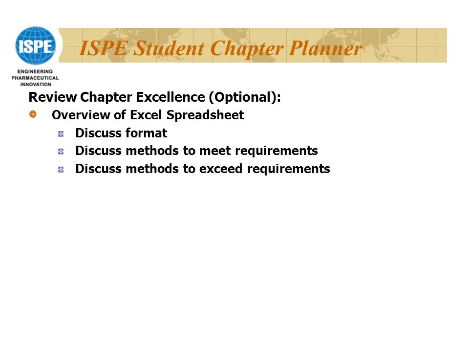 ISPE Student Chapter Planner Review Chapter Excellence (Optional): Overview of Excel Spreadsheet Discuss format Discuss methods to meet requirements Discuss methods to exceed requirements