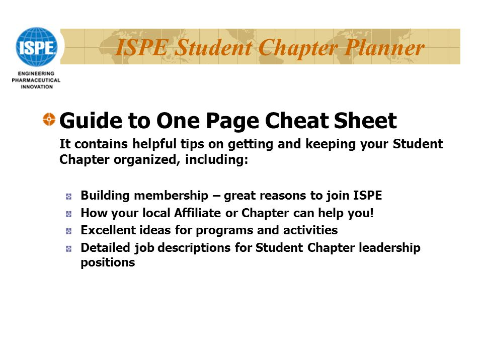 ISPE Student Chapter Planner Guide to One Page Cheat Sheet It contains helpful tips on getting and keeping your Student Chapter organized, including: Building membership – great reasons to join ISPE How your local Affiliate or Chapter can help you.