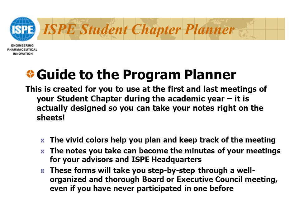 ISPE Student Chapter Planner Guide to the Program Planner This is created for you to use at the first and last meetings of your Student Chapter during the academic year – it is actually designed so you can take your notes right on the sheets.
