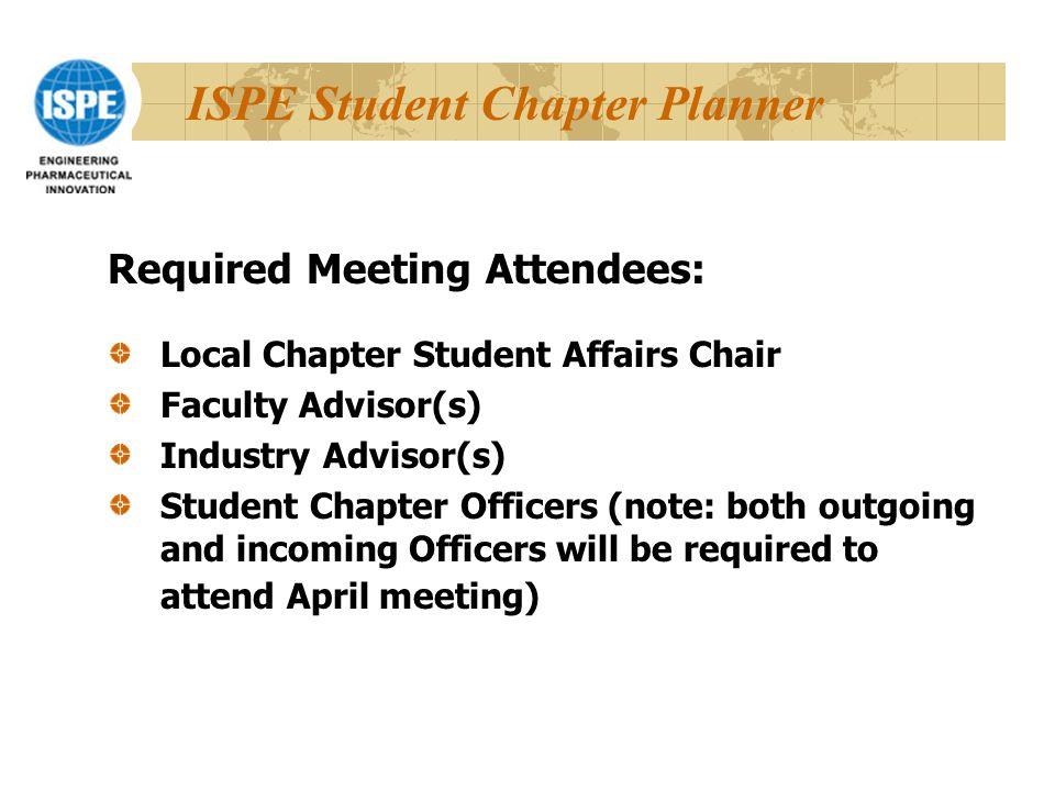 ISPE Student Chapter Planner Required Meeting Attendees: Local Chapter Student Affairs Chair Faculty Advisor(s) Industry Advisor(s) Student Chapter Officers (note: both outgoing and incoming Officers will be required to attend April meeting)