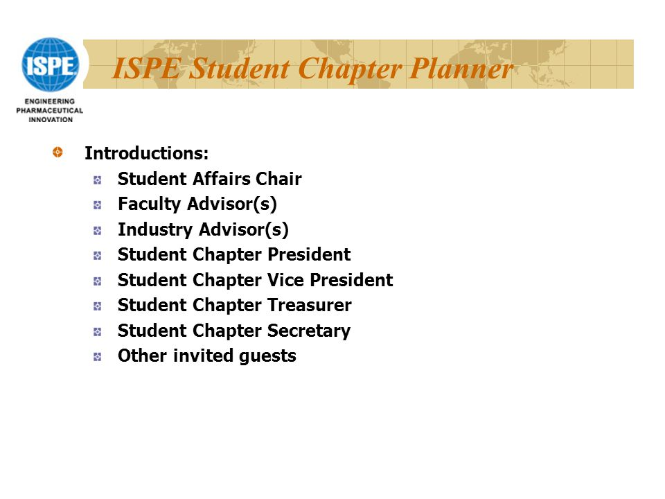 ISPE Student Chapter Planner Introductions: Student Affairs Chair Faculty Advisor(s) Industry Advisor(s) Student Chapter President Student Chapter Vice President Student Chapter Treasurer Student Chapter Secretary Other invited guests
