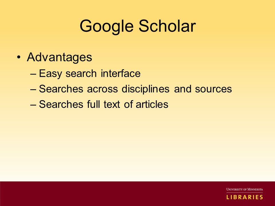 Google Scholar Advantages –Easy search interface –Searches across disciplines and sources –Searches full text of articles