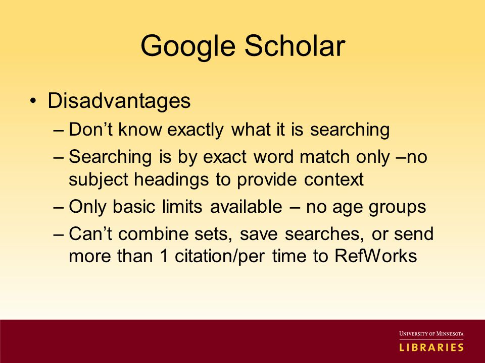 Google Scholar Disadvantages –Don't know exactly what it is searching –Searching is by exact word match only –no subject headings to provide context –Only basic limits available – no age groups –Can't combine sets, save searches, or send more than 1 citation/per time to RefWorks