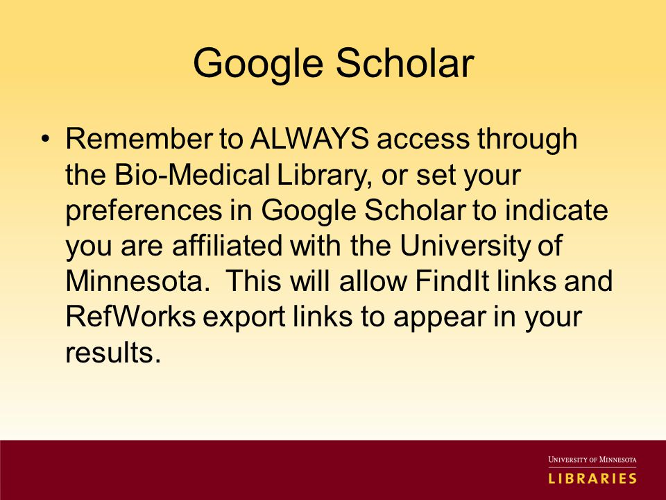 Google Scholar Remember to ALWAYS access through the Bio-Medical Library, or set your preferences in Google Scholar to indicate you are affiliated with the University of Minnesota.