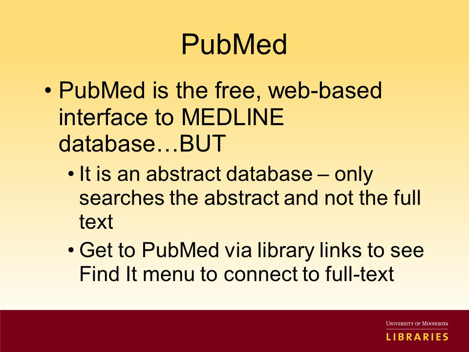 PubMed PubMed is the free, web-based interface to MEDLINE database…BUT It is an abstract database – only searches the abstract and not the full text Get to PubMed via library links to see Find It menu to connect to full-text