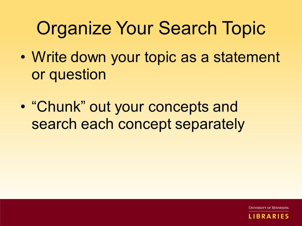 Organize Your Search Topic Write down your topic as a statement or question Chunk out your concepts and search each concept separately