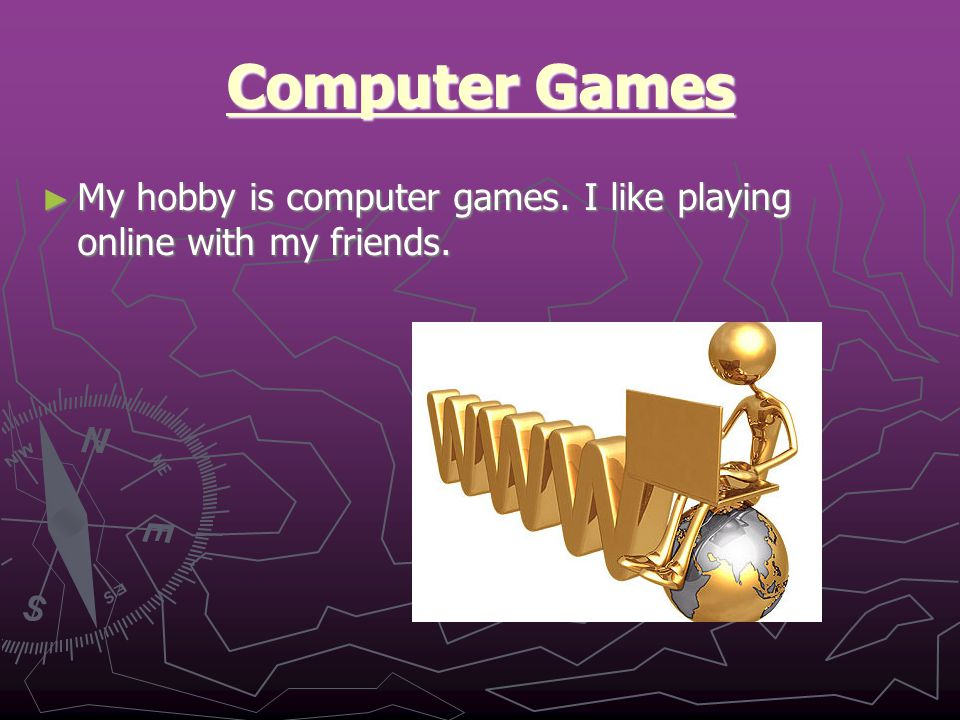 Computer Games ► My hobby is computer games. I like playing online with my friends.