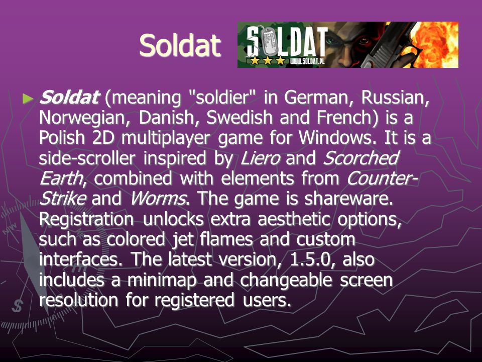 Soldat ► Soldat (meaning soldier in German, Russian, Norwegian, Danish, Swedish and French) is a Polish 2D multiplayer game for Windows.