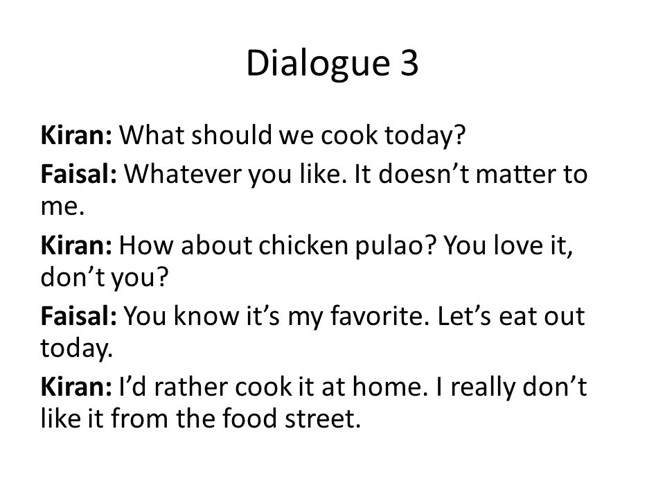 Dialogue 3 Kiran: What should we cook today. Faisal: Whatever you like.