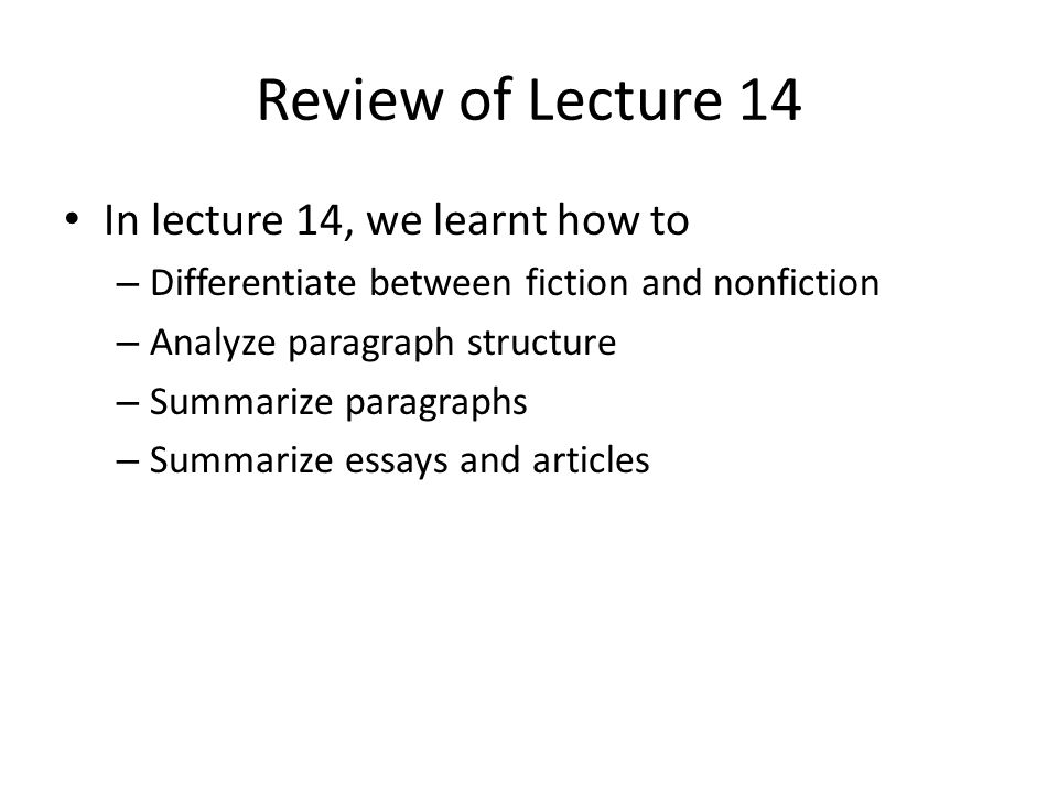 Review of Lecture 14 In lecture 14, we learnt how to – Differentiate between fiction and nonfiction – Analyze paragraph structure – Summarize paragraphs – Summarize essays and articles