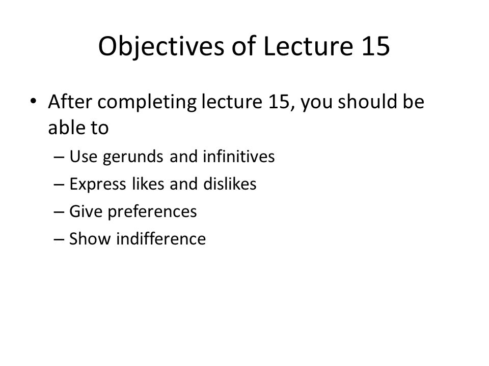 Objectives of Lecture 15 After completing lecture 15, you should be able to – Use gerunds and infinitives – Express likes and dislikes – Give preferences – Show indifference