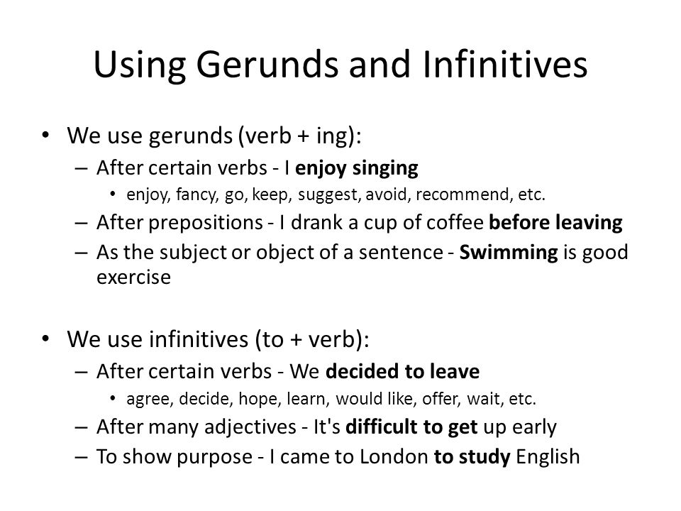 Using Gerunds and Infinitives We use gerunds (verb + ing): – After certain verbs - I enjoy singing enjoy, fancy, go, keep, suggest, avoid, recommend, etc.