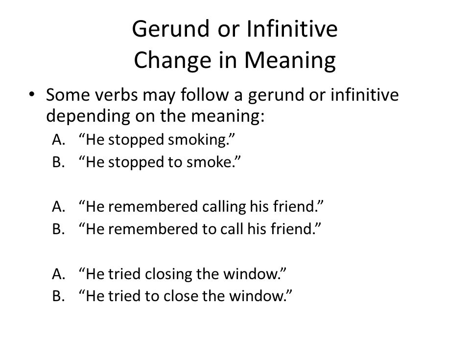Gerund or Infinitive Change in Meaning Some verbs may follow a gerund or infinitive depending on the meaning: A. He stopped smoking. B. He stopped to smoke. A. He remembered calling his friend. B. He remembered to call his friend. A. He tried closing the window. B. He tried to close the window.