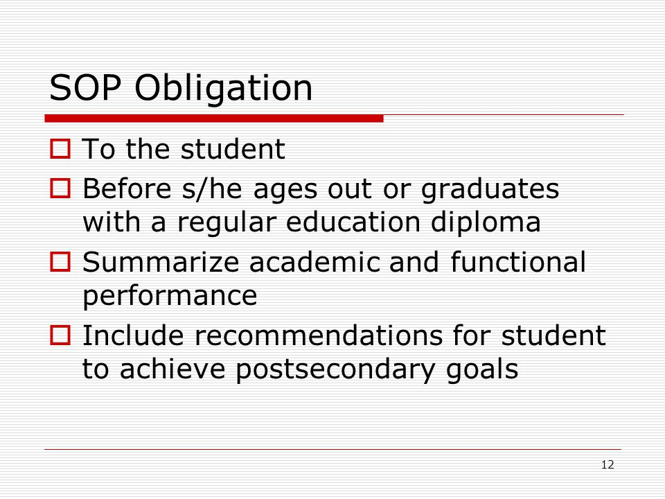 12 SOP Obligation  To the student  Before s/he ages out or graduates with a regular education diploma  Summarize academic and functional performance  Include recommendations for student to achieve postsecondary goals