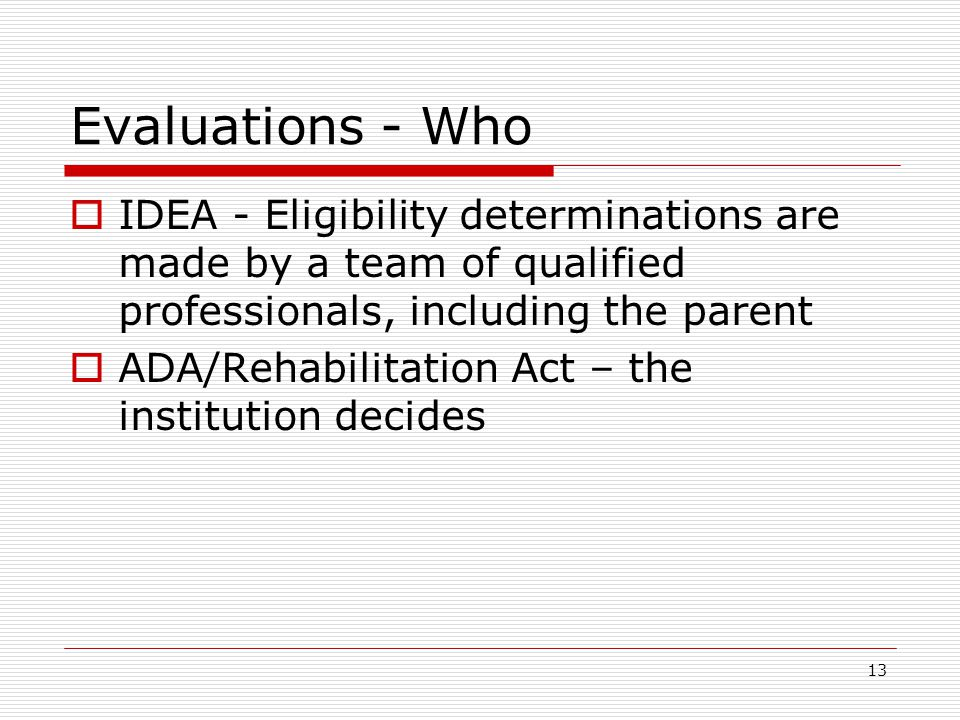 Evaluations - Who  IDEA - Eligibility determinations are made by a team of qualified professionals, including the parent  ADA/Rehabilitation Act – the institution decides 13