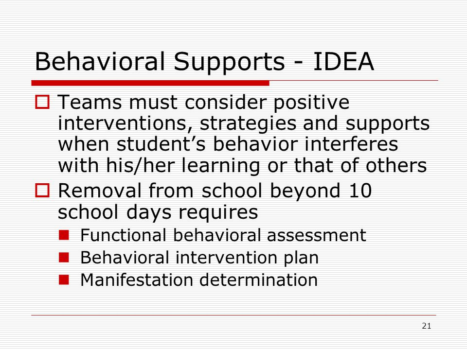 Behavioral Supports - IDEA  Teams must consider positive interventions, strategies and supports when student's behavior interferes with his/her learning or that of others  Removal from school beyond 10 school days requires Functional behavioral assessment Behavioral intervention plan Manifestation determination 21