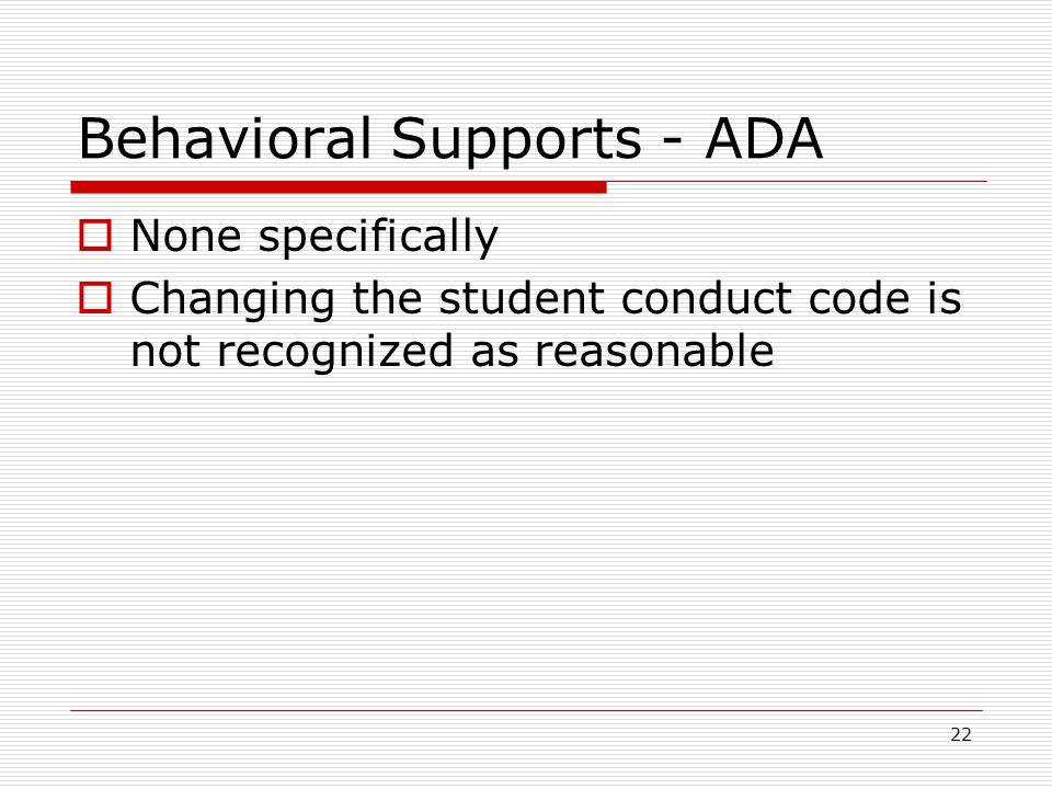 Behavioral Supports - ADA  None specifically  Changing the student conduct code is not recognized as reasonable 22